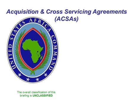 The overall classification of this briefing is UNCLASSIFIED Acquisition & Cross Servicing Agreements (ACSAs)