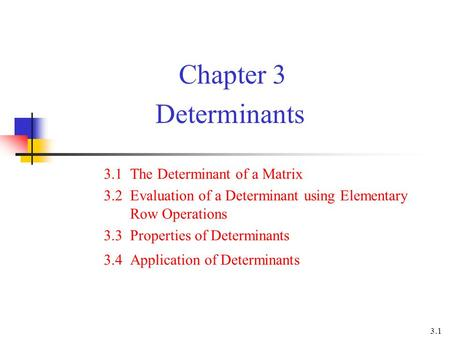 Chapter 3 Determinants 3.1 The Determinant of a Matrix 3.2 Evaluation of a Determinant using Elementary Row Operations 3.3 Properties of Determinants 3.4.