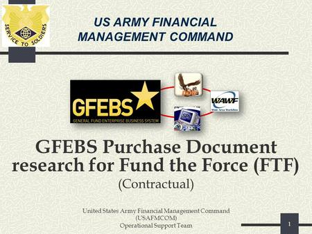 US ARMY FINANCIAL MANAGEMENT COMMAND GFEBS Purchase Document research for Fund the Force (FTF) (Contractual) United States Army Financial Management Command.