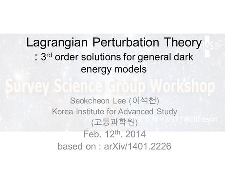 Lagrangian Perturbation Theory : 3 rd order solutions for general dark energy models Seokcheon Lee ( ) Korea Institute for Advanced Study ( ) Feb. 12 th.