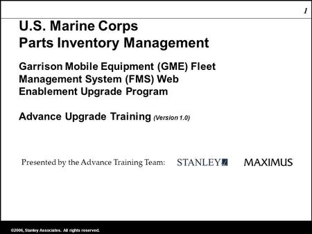 1 ©2006, Stanley Associates. All rights reserved. 1 U.S. Marine Corps Parts Inventory Management Garrison Mobile Equipment (GME) Fleet Management System.