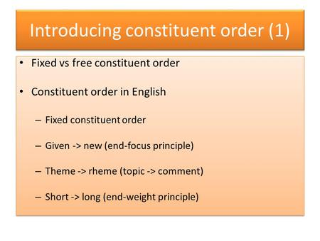 Introducing constituent order (1) Fixed vs free constituent order Constituent order in English – Fixed constituent order – Given -> new (end-focus principle)