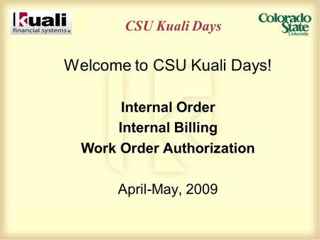 CSU Kuali Days Welcome to CSU Kuali Days! Internal Order Internal Billing Work Order Authorization April-May, 2009.