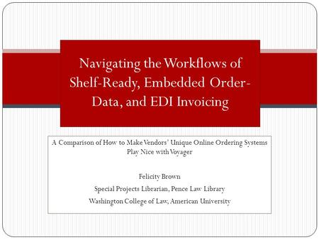 A Comparison of How to Make Vendors Unique Online Ordering Systems Play Nice with Voyager Felicity Brown Special Projects Librarian, Pence Law Library.