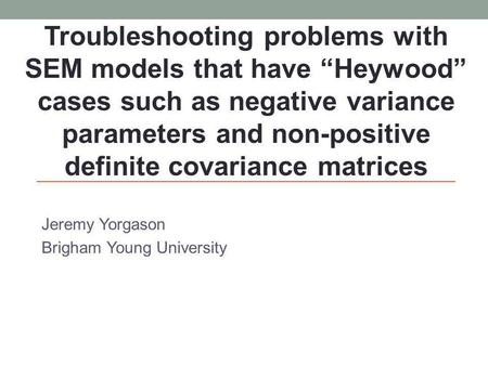 Jeremy Yorgason Brigham Young University Troubleshooting problems with SEM models that have Heywood cases such as negative variance parameters and non-positive.