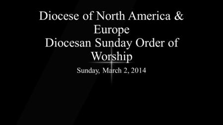 Diocese of North America & Europe Diocesan Sunday Order of Worship Sunday, March 2, 2014.