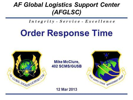 I n t e g r i t y - S e r v i c e - E x c e l l e n c e AF Global Logistics Support Center (AFGLSC) 1 Mike McClure, 402 SCMS/GUSB Order Response Time Mike.
