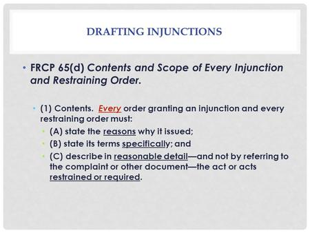DRAFTING INJUNCTIONS FRCP 65(d) Contents and Scope of Every Injunction and Restraining Order. (1) Contents. Every order granting an injunction and every.