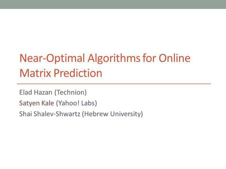 Near-Optimal Algorithms for Online Matrix Prediction Elad Hazan (Technion) Satyen Kale (Yahoo! Labs) Shai Shalev-Shwartz (Hebrew University)