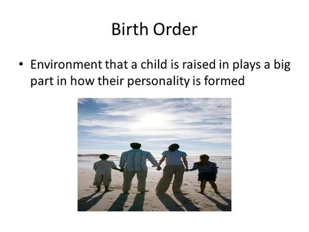 Birth Order Environment that a child is raised in plays a big part in how their personality is formed.