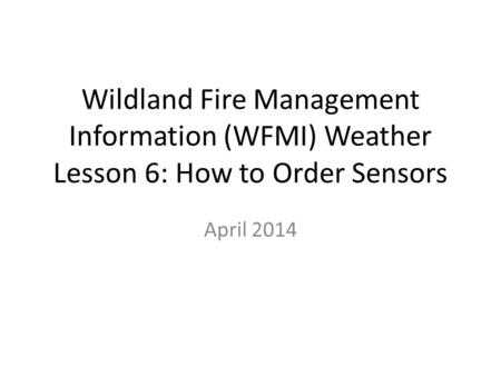 Wildland Fire Management Information (WFMI) Weather Lesson 6: How to Order Sensors April 2014.