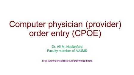 Computer physician (provider) order entry (CPOE) Dr. Ali M. Hadianfard Faculty member of AJUMS