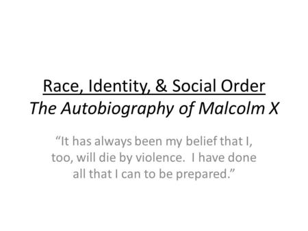 Race, Identity, & Social Order The Autobiography of Malcolm X It has always been my belief that I, too, will die by violence. I have done all that I can.