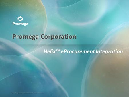 ©2011, Promega Corporation. Confidential and Proprietary. Not for Further Disclosure. Helix eProcurement Integration.