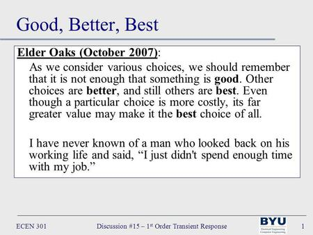 ECEN 301Discussion #15 – 1 st Order Transient Response1 Good, Better, Best Elder Oaks (October 2007): As we consider various choices, we should remember.