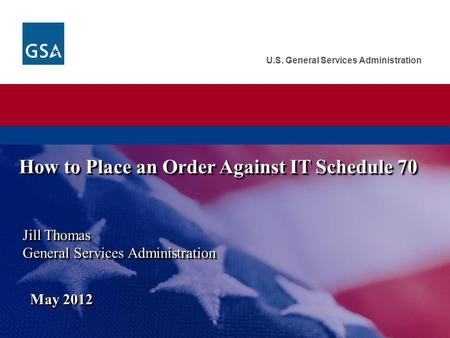 U.S. General Services Administration Jill Thomas General Services Administration May 2012 How to Place an Order Against IT Schedule 70.