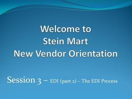 Session 3 – EDI (part 2) – The EDI Process. Stein Mart Requires All Vendors to be EDI compliant Required EDI Documents 850 - Purchase Order 860 – Purchase.