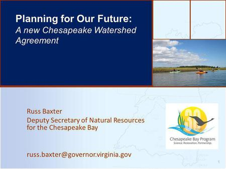 Russ Baxter Deputy Secretary of Natural Resources for the Chesapeake Bay 1 Planning for Our Future: A new Chesapeake.