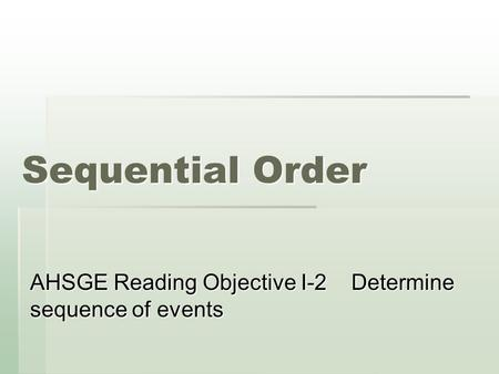Sequential Order AHSGE Reading Objective I-2 Determine sequence of events.