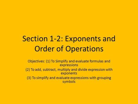 Section 1-2: Exponents and Order of Operations Objectives: (1) To Simplify and evaluate formulas and expressions (2) To add, subtract, multiply and divide.