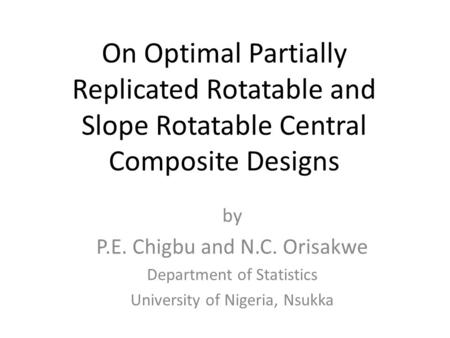 On Optimal Partially Replicated Rotatable and Slope Rotatable Central Composite Designs by P.E. Chigbu and N.C. Orisakwe Department of Statistics University.