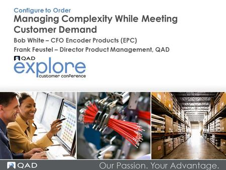 Managing Complexity While Meeting Customer Demand Bob White – CFO Encoder Products (EPC) Frank Feustel – Director Product Management, QAD Configure to.