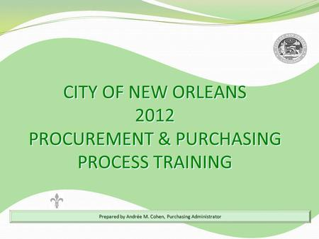 Prepared by Andrée M. Cohen, Purchasing Administrator CITY OF NEW ORLEANS 2012 PROCUREMENT & PURCHASING PROCESS TRAINING CITY OF NEW ORLEANS 2012 PROCUREMENT.
