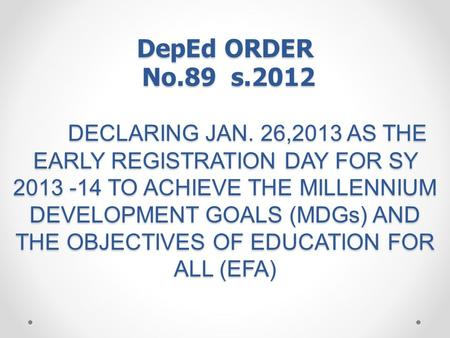 DepEd ORDER No.89 s.2012 DECLARING JAN. 26,2013 AS THE EARLY REGISTRATION DAY FOR SY 2013 -14 TO ACHIEVE THE MILLENNIUM DEVELOPMENT GOALS (MDGs) AND THE.