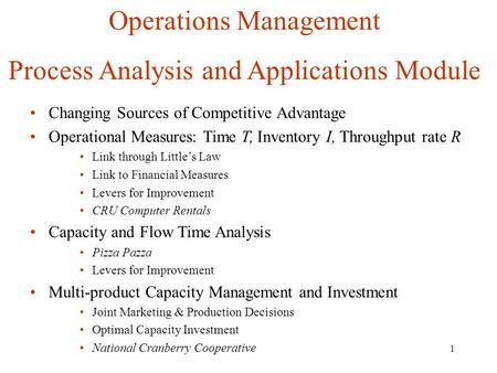 1 Operations Management Process Analysis and Applications Module Changing Sources of Competitive Advantage Operational Measures: Time T, Inventory I, Throughput.