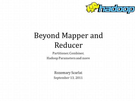 Beyond Mapper and Reducer Rozemary Scarlat September 13, 2011 Partitioner, Combiner, Hadoop Parameters and more.