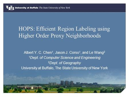 HOPS: Efficient Region Labeling using Higher Order Proxy Neighborhoods Albert Y. C. Chen 1, Jason J. Corso 1, and Le Wang 2 1 Dept. of Computer Science.