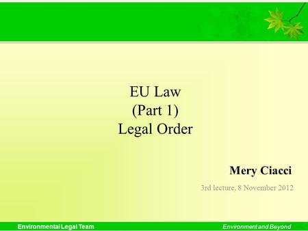 Environmental Legal TeamEnvironment and Beyond EU Law (Part 1) Legal Order 3rd lecture, 8 November 2012 Mery Ciacci.
