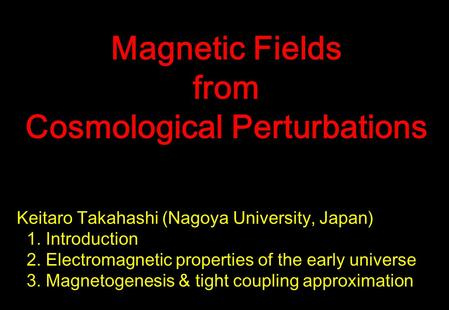Keitaro Takahashi (Nagoya University, Japan) 1. Introduction 2. Electromagnetic properties of the early universe 3. Magnetogenesis & tight coupling approximation.