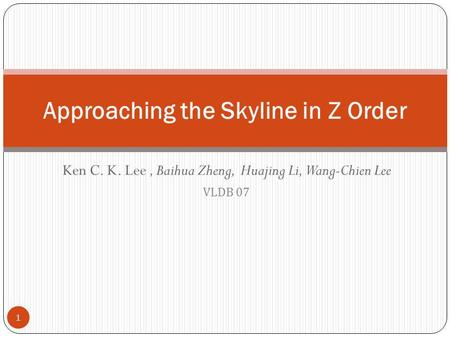 Ken C. K. Lee, Baihua Zheng, Huajing Li, Wang-Chien Lee VLDB 07 Approaching the Skyline in Z Order 1.