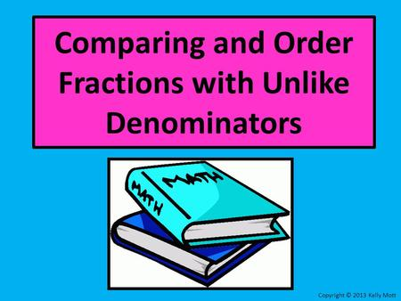 Comparing and Order Fractions with Unlike Denominators Copyright © 2013 Kelly Mott.
