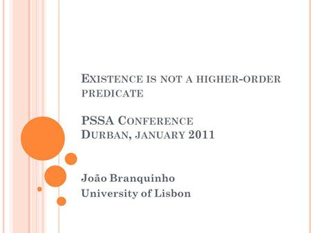 E XISTENCE IS NOT A HIGHER - ORDER PREDICATE PSSA C ONFERENCE D URBAN, JANUARY 2011 João Branquinho University of Lisbon.