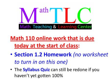 Math 110 online work that is due today at the start of class: Section 1.2 Homework (no worksheet to turn in on this one) The Syllabus Quiz can still be.