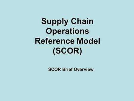 Supply Chain Operations Reference Model (SCOR) SCOR Brief Overview.