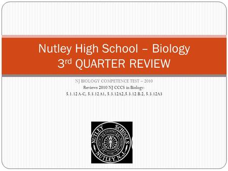NJ BIOLOGY COMPETENCE TEST – 2010 Reviews 2010 NJ CCCS in Biology: 5.1.12 A-C, 5.3.12 A1, 5.3.12A2,5.3.12.B.2, 5.3.12A3 Nutley High School – Biology 3.