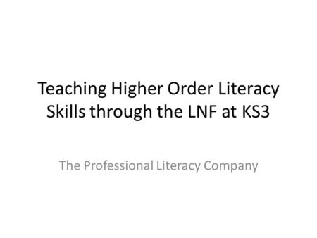 Teaching Higher Order Literacy Skills through the LNF at KS3 The Professional Literacy Company.