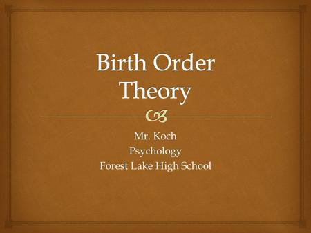 Mr. Koch Psychology Forest Lake High School. Being born first, last, or in the middle gives a person a certain role in the family Birth Order.