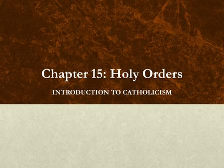 Chapter 15: Holy Orders INTRODUCTION TO CATHOLICISM.