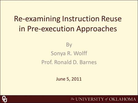 Re-examining Instruction Reuse in Pre-execution Approaches By Sonya R. Wolff Prof. Ronald D. Barnes June 5, 2011.