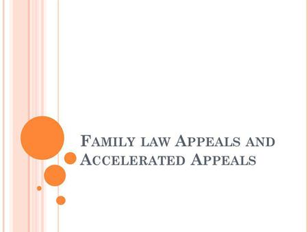 F AMILY LAW A PPEALS AND A CCELERATED A PPEALS. F AMILY LAW A PPEALS AND WHAT MAKES THEM DIFFERENT FROM OTHER CIVIL APPEALS.