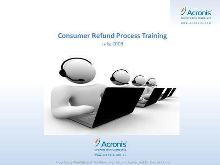 Consumer Refund Process Training July, 2009 Proprietary/Confidential. For Internal or Acronis Authorized Partner Use Only.