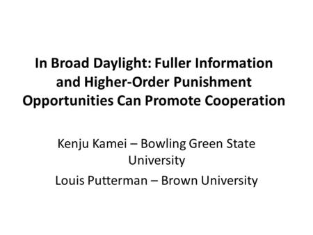 In Broad Daylight: Fuller Information and Higher-Order Punishment Opportunities Can Promote Cooperation Kenju Kamei – Bowling Green State University Louis.