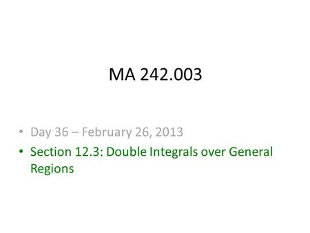MA 242.003 Day 36 – February 26, 2013 Section 12.3: Double Integrals over General Regions.