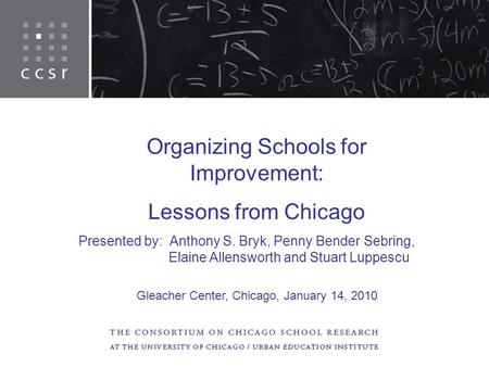 Organizing Schools for Improvement: Lessons from Chicago Presented by: Anthony S. Bryk, Penny Bender Sebring, Elaine Allensworth and Stuart Luppescu Gleacher.