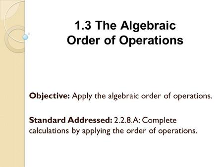 1.3 The Algebraic Order of Operations Objective: Apply the algebraic order of operations. Standard Addressed: 2.2.8.A: Complete calculations by applying.