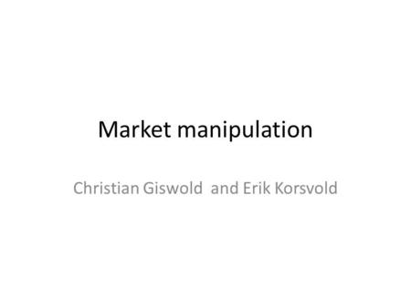 Market manipulation Christian Giswold and Erik Korsvold.